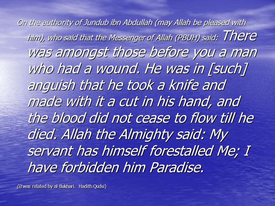 On the authority of Jundub ibn Abdullah (may Allah be pleased with him), who said that the Messenger of Allah (PBUH) said: There was amongst those before you a man who had a wound. He was in [such] anguish that he took a knife and made with it a cut in his hand, and the blood did not cease to flow till he died. Allah the Almighty said: My servant has himself forestalled Me; I have forbidden him Paradise.